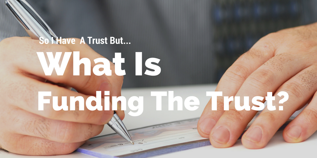 So I Have A Trust But What Is Funding The Trust?